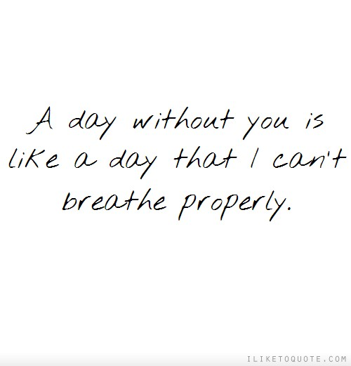 A day without you is like a day that I can't breathe properly.