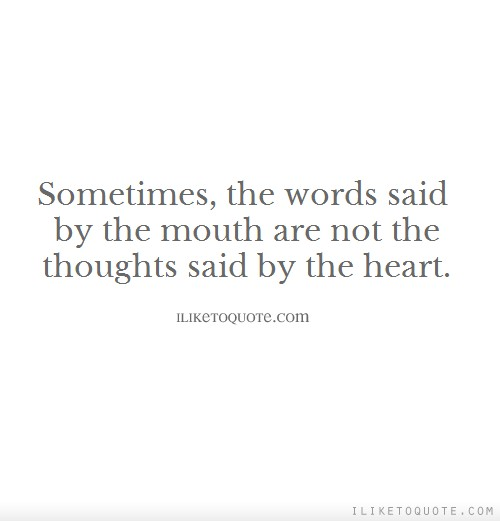 Sometimes the words said by the mouth are not the thoughts said by the heart.