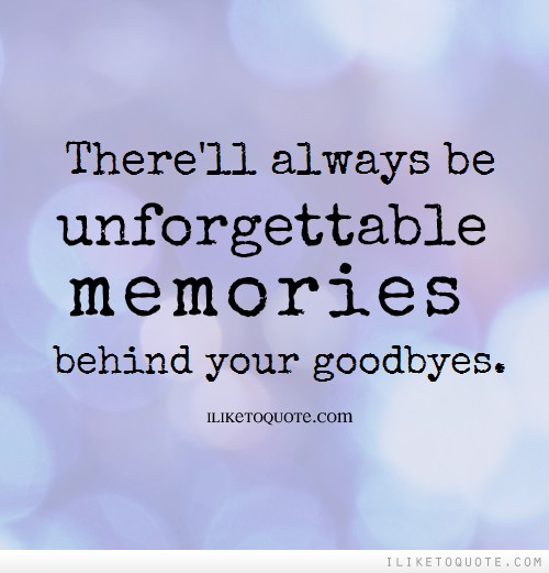 There'll always be unforgettable memories behind your goodbyes.