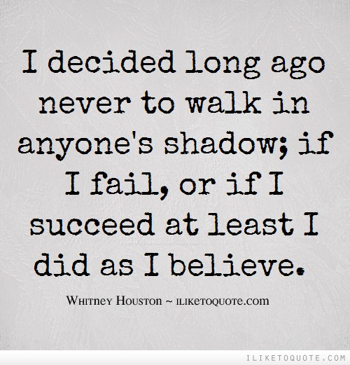I decided long ago never to walk in anyone's shadow; if I fail, or if I succeed at least I did as I believe.