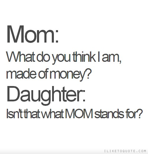Mom: What do you think I am, made of money? Daughter: Isn't that what MOM stands for?