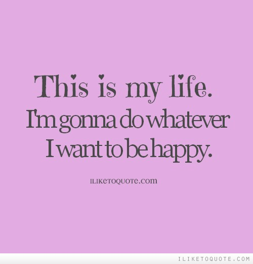 This is my life. I'm gonna do whatever I want to be happy.