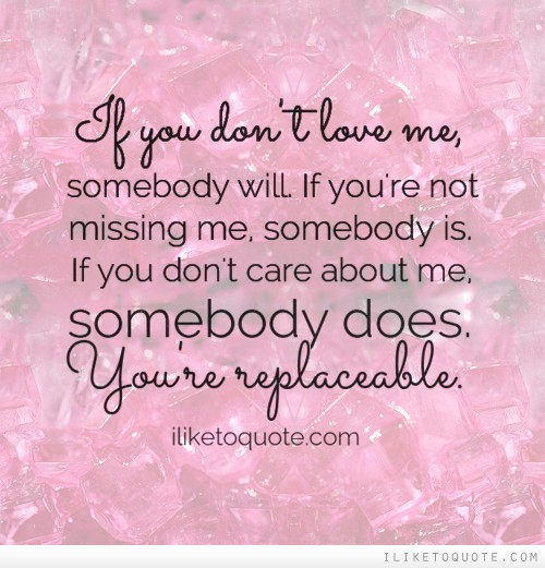 If you don't love me, somebody will. If you're not missing me, somebody is. If you don't care about me, somebody does. You're replaceable.