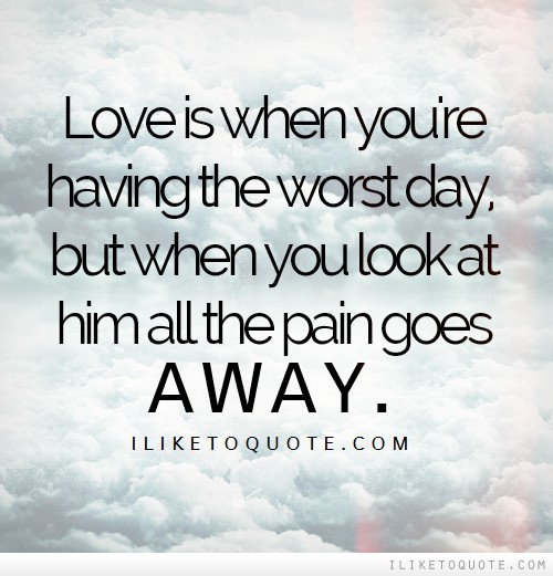 Sad Quotes About Love: Love Is When You're Having The Worst Day, But When You