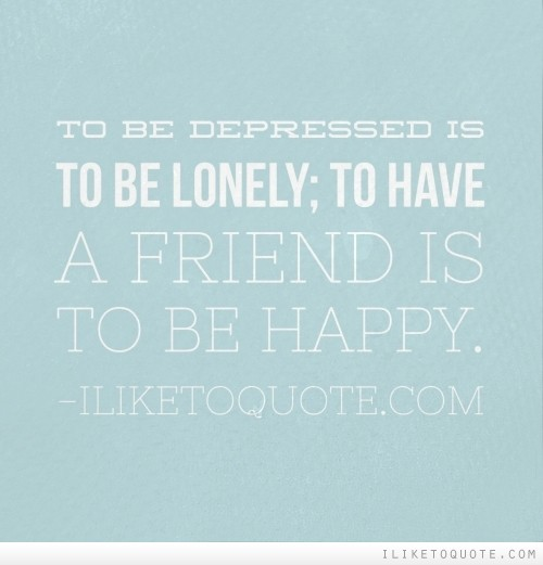 To be depressed is to be lonely; to have a friend is to be happy.