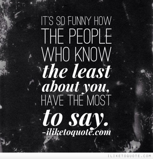 It's so funny how the people who know the least about you, have the most to say.