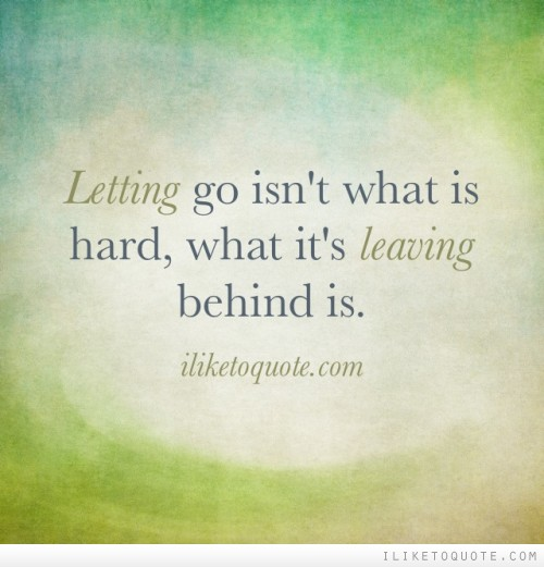 Letting go isn't what is hard, what it's leaving behind is.