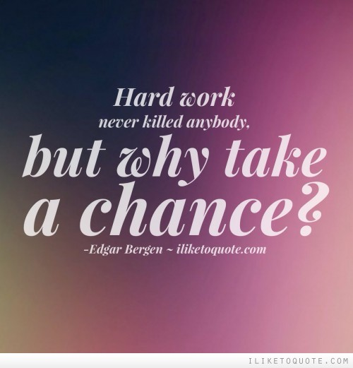 Hard work never killed anybody, but why take a chance?