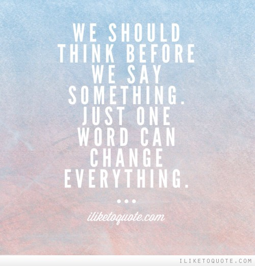 We should think before we say something. Just one word can change everything.