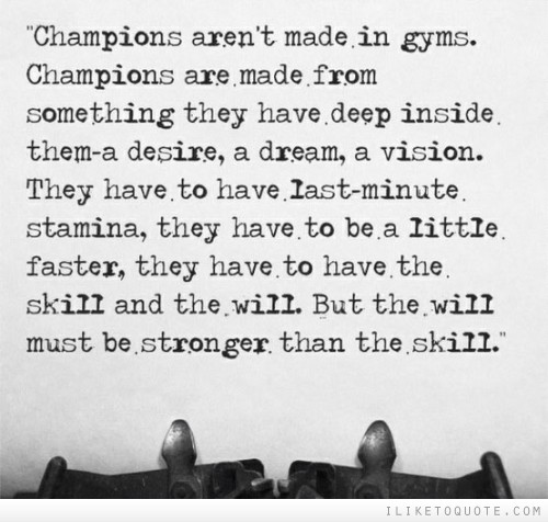 Champions aren't made in gyms. Champions are made from something they have deep inside them-a desire, a dream, a vision.