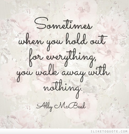 Sometimes when you hold out for everything, you walk away with nothing.