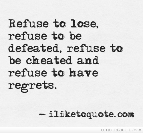 Refuse to lose, refuse to be defeated, refuse to be cheated, refuse to have regrets.