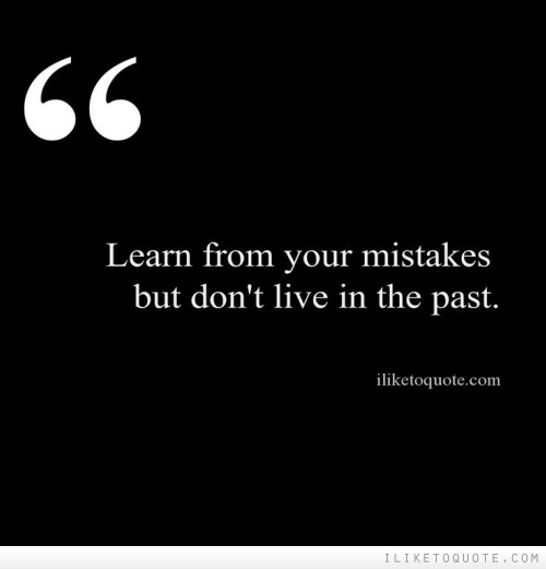 Learn from your mistakes but don't live in the past.