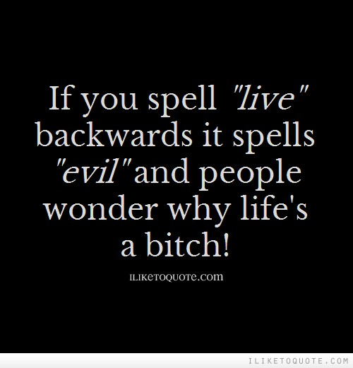 If you spell 'live' backwards it spells 'evil' and people wonder why life's a bitch!