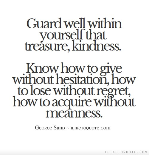 Guard well within yourself that treasure, kindness. Know how to give without hesitation, how to lose without regret, how to acquire without meanness.