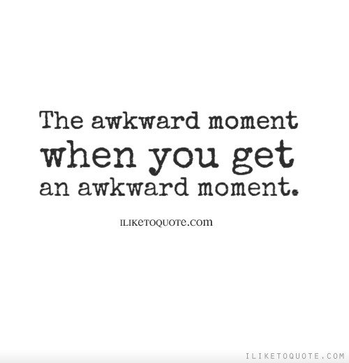 The awkward moment when you get an awkward moment.