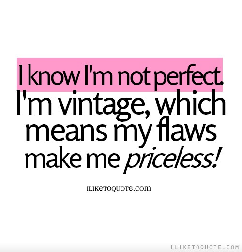 I know I'm not perfect, I'm vintage, which means my flaws make me priceless!