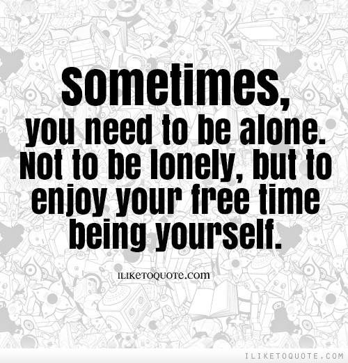 Sometimes, you need to be alone. Not to be lonely, but to enjoy your free time being yourself.