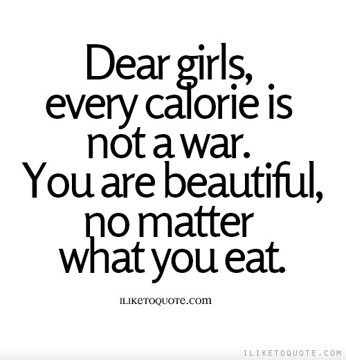 Dear girls, every calorie is not a war. You are beautiful, no matter what you eat.
