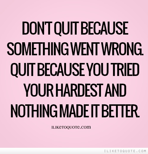 Don't quit because something went wrong. Quit because you tried your hardest and nothing made it better