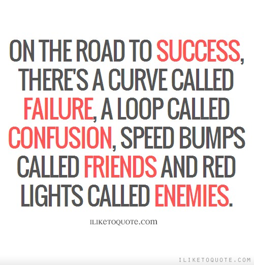 On the road to success, there's a curve called failure, a loop called confusion, speed bumps called friends and red lights called enemies.