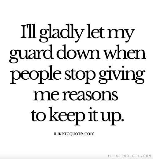 I'll gladly let my guard down when people stop giving me reasons to keep it up.