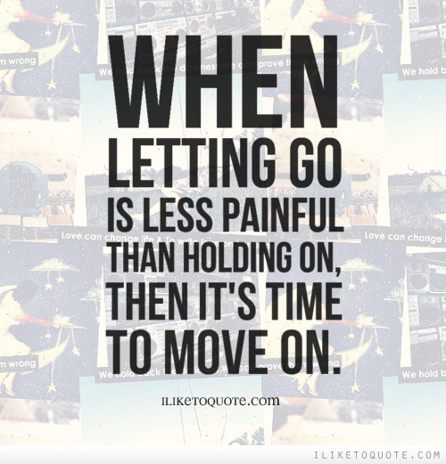 When letting go is less painful than holding on, then it's time to move on.