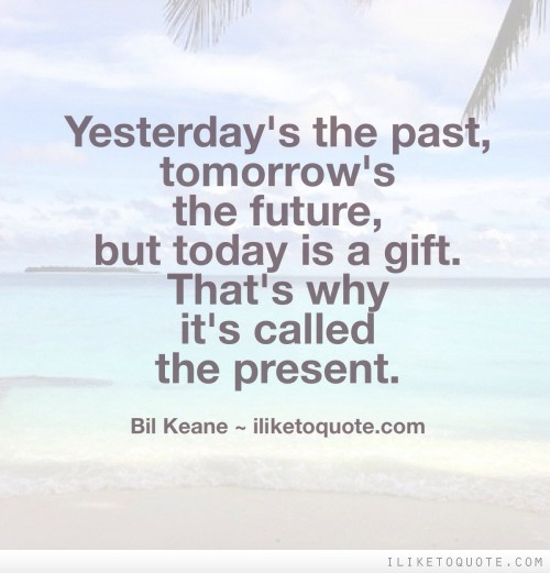 Yesterday's the past, tomorrow's the future, but today is a gift. That's why it's called the present.