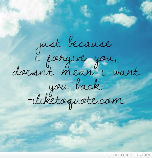 Just because I forgive you doesn't mean I want you back.