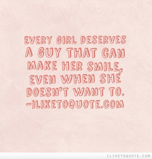 Every girl deserves a guy that can make her smile, even when ...