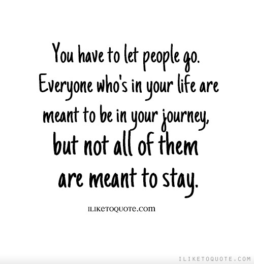 You have to let people go. Everyone who's in your life are meant to be in your journey, but not all of them are meant to stay.