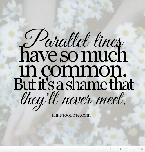 Parallel lines have so much in common. But it's a shame that they'll never meet.