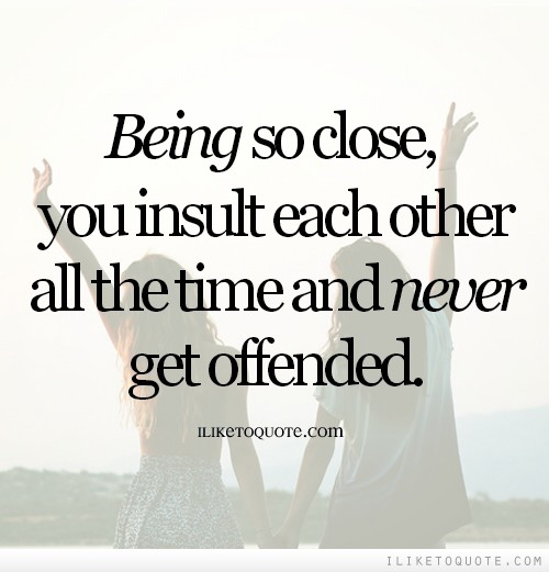 Being so close, you insult each other all the time and never get offended.