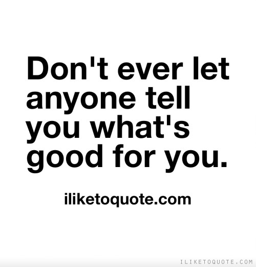 Don't ever let anyone tell you what's good for you.