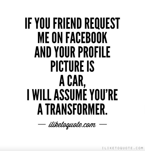 If you friend request me on Facebook and your profile picture is a car, I will assume you're a transformer.