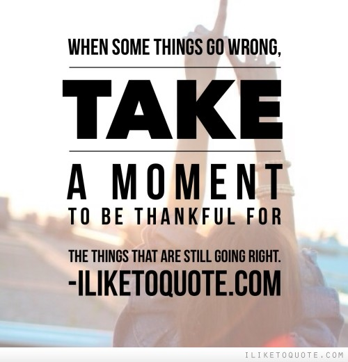 When some things go wrong, take a moment to be thankful for the things that are still going right.