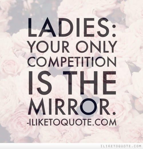 Ladies: Your only competition is the mirror.