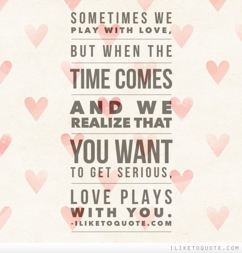 Download Love When You Need It Serious Quotes: Sometimes We Play With Love, But When The Time Comes And