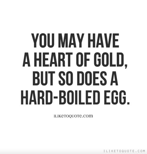 You may have a heart of gold, but so does a hard-boiled egg.