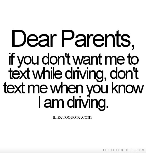 Dear Parents, if you don't want me to text while driving, don't text me when you know I am driving.