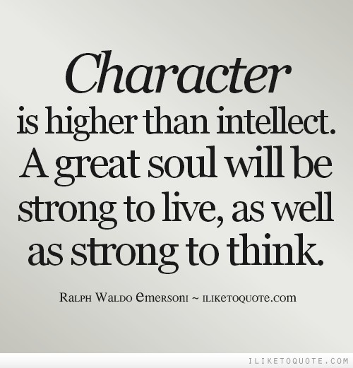 Character is higher than intellect. A great soul will be strong to live, as well as strong to think.