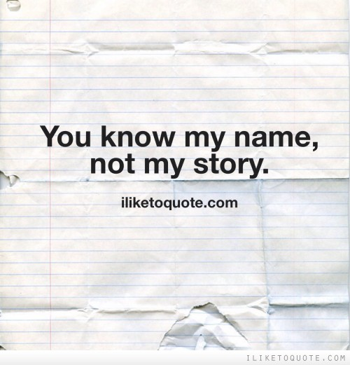 You know my name, not my story.