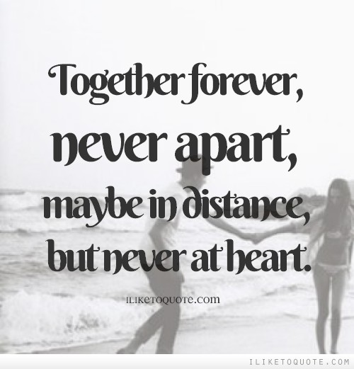 Together forever, never apart, maybe in distance, but never at heart.