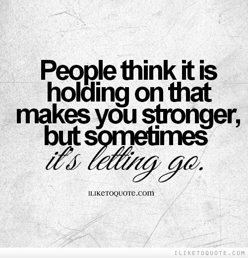 People think it is holding on that makes you stronger, but sometimes it's letting go.