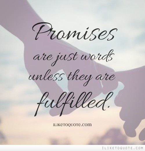 Promises are just words unless they are fulfilled.