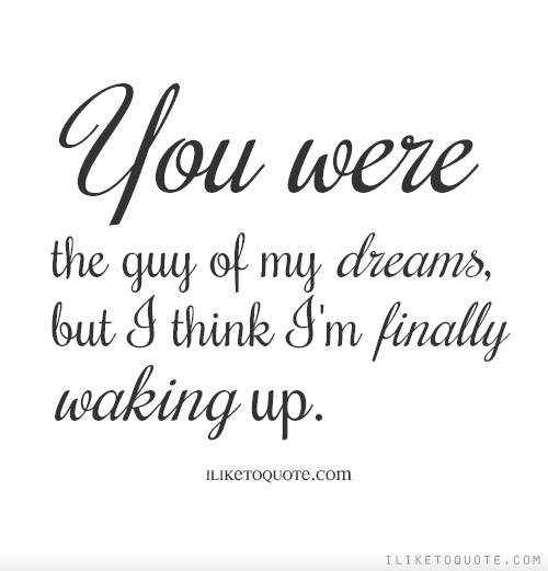 You were the guy of my dreams, but I think I'm finally waking up.