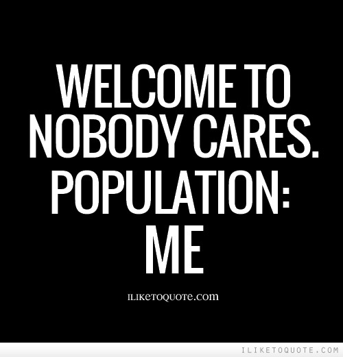 Welcome to nobody cares. Population: Me