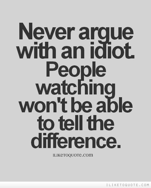 Never argue with an idiot. People watching won't be able to tell the difference.