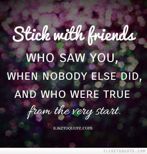 Stick with friends who saw you, when nobody else did, and who were true from the very start.