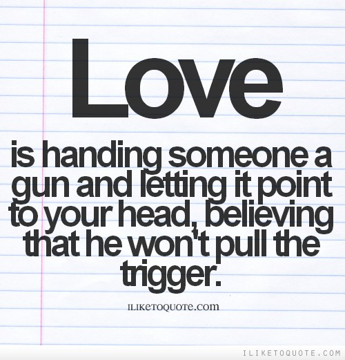 Love is handing someone a gun and letting it point to your head, believing that he won't pull the trigger.